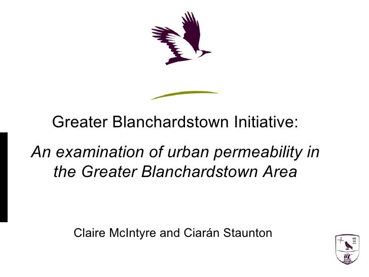 Greater Blanchardstown Initiative: An examination of urban permeability in the Greater Blanchardstown Area Claire McIntyre...