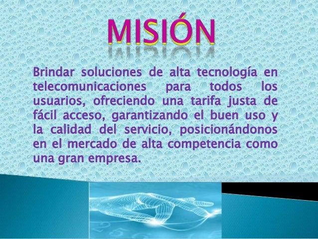 Brindar soluciones de alta tecnología entelecomunicaciones para todos losusuarios, ofreciendo una tarifa justa defácil acc...