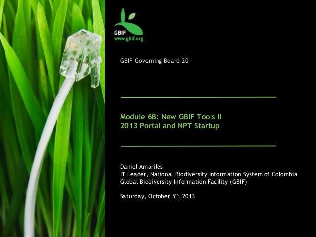 GBIF Governing Board 20 Module 6B: New GBIF Tools II 2013 Portal and NPT Startup Daniel Amariles IT Leader, National Biodi...