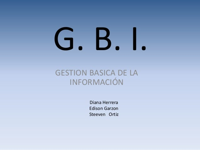 G. B. I. GESTION BASICA DE LA INFORMACIÓN Diana Herrera Edison Garzon Steeven Ortiz