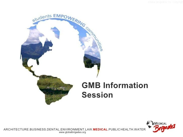 GMB Information Session ARCHITECTURE.BUSINESS.DENTAL.ENVIRONMENT.LAW. MEDICAL .PUBLIC   HEALTH.WATER www.globalbrigades.org