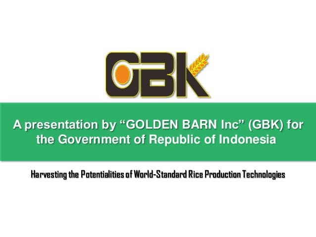 """A presentation by """"GOLDEN BARN Inc"""" (GBK) for    the Government of Republic of Indonesia  Harvesting the Potentialities of..."""