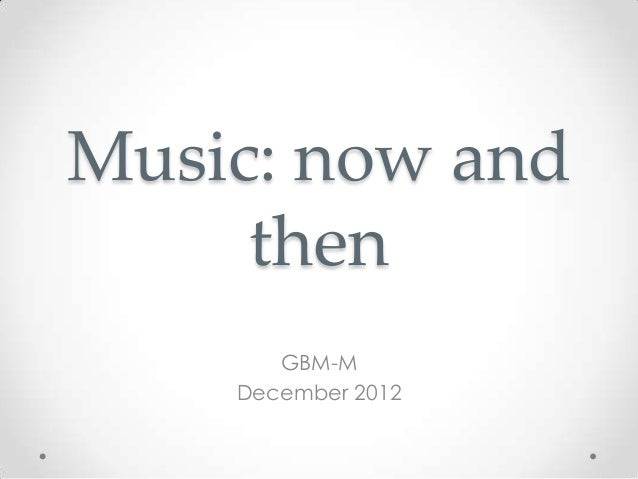 Music: now and     then       GBM-M    December 2012