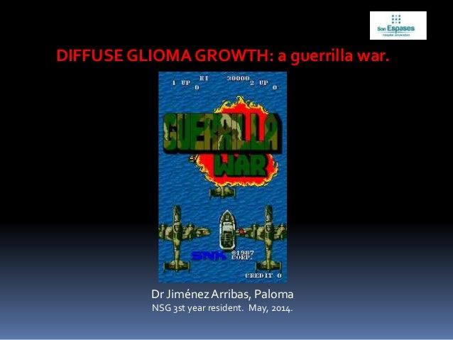 DIFFUSE GLIOMA GROWTH: a guerrilla war. Dr JiménezArribas, Paloma NSG 3st year resident. May, 2014.