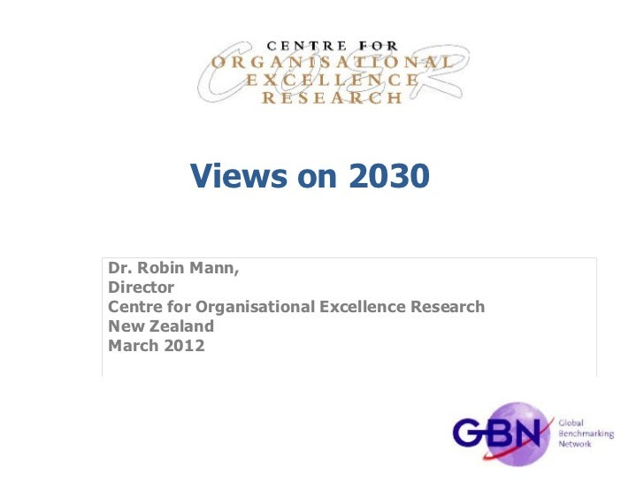 Views on 2030Dr. Robin Mann,DirectorCentre for Organisational Excellence ResearchNew ZealandMarch 2012