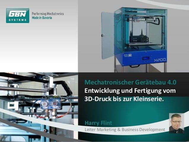 Mechatronischer Gerätebau 4.0 Entwicklung und Fertigung vom 3D-Druck bis zur Kleinserie. Harry Flint Leiter Marketing & Bu...