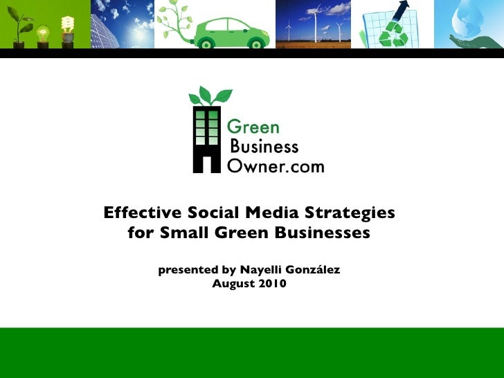 Effective Social Media Strategies    for Small Green Businesses       presented by Nayelli González               August 2...