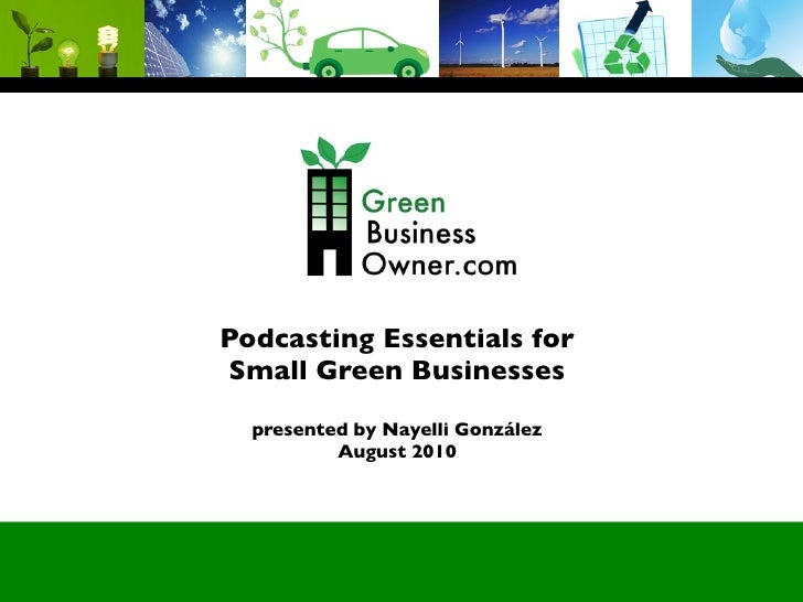 Podcasting Essentials for Small Green Businesses   presented by Nayelli González           August 2010