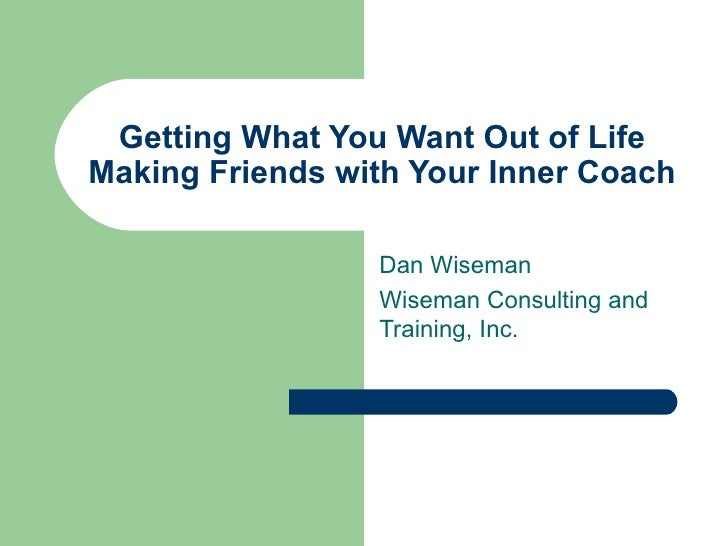 Getting What You Want Out of Life Making Friends with Your Inner Coach Dan Wiseman Wiseman Consulting and Training, Inc.