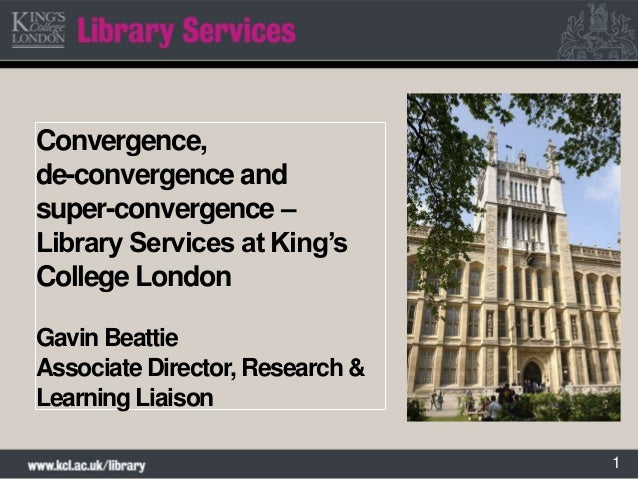 1Convergence,de-convergence andsuper-convergence –Library Services at King'sCollege LondonGavin BeattieAssociate Director,...