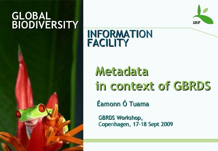 GLOBAL BIODIVERSITY INFORMATION FACILITY Metadata  in context of GBRDS Éamonn Ó Tuama GBRDS Workshop,  Copenhagen, 17-18 S...