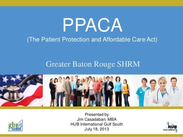 PPACA (The Patient Protection and Affordable Care Act) Presented by Jim Casadaban, MBA HUB International Gulf South July 1...