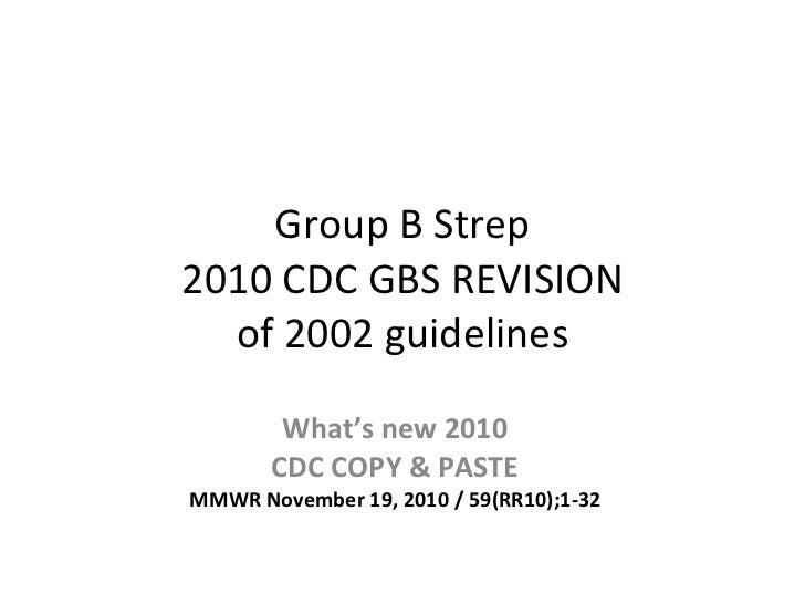 Group B Strep 2010 CDC GBS REVISION of 2002 guidelines What's new 2010 CDC COPY & PASTE MMWR November 19, 2010 / 59(RR10);...