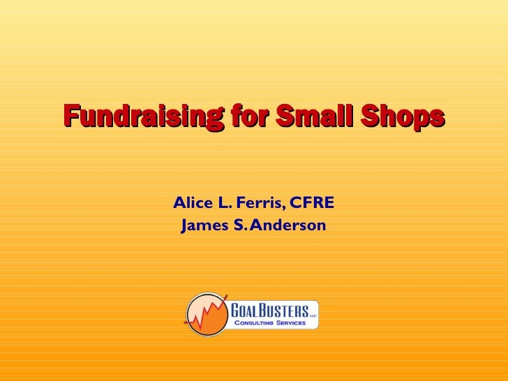 Fundraising for Small Shops         Alice L. Ferris, CFRE         James S. Anderson