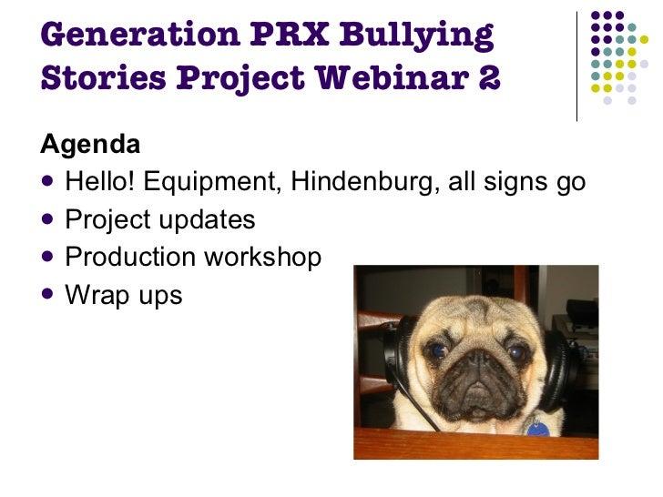 Generation PRX Bullying Stories Project Webinar 2 <ul><li>Agenda </li></ul><ul><li>Hello! Equipment, Hindenburg, all signs...