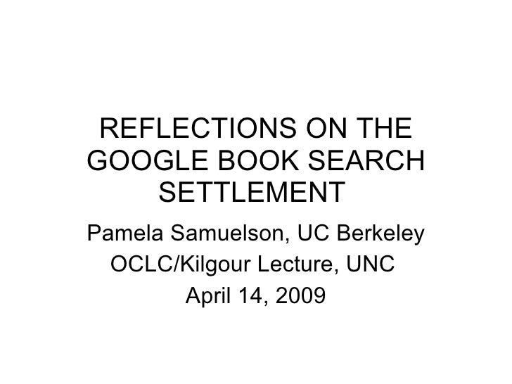 REFLECTIONS ON THE GOOGLE BOOK SEARCH SETTLEMENT  Pamela Samuelson, UC Berkeley OCLC/Kilgour Lecture, UNC  April 14, 2009