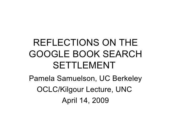 REFLECTIONS ON THE GOOGLE BOOK SEARCH     SETTLEMENT Pamela Samuelson, UC Berkeley   OCLC/Kilgour Lecture, UNC         Apr...