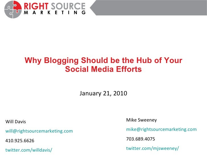 Why Blogging Should be the Hub of Your Social Media Efforts January 21, 2010 Will Davis [email_address] 410.925.6626 twitt...