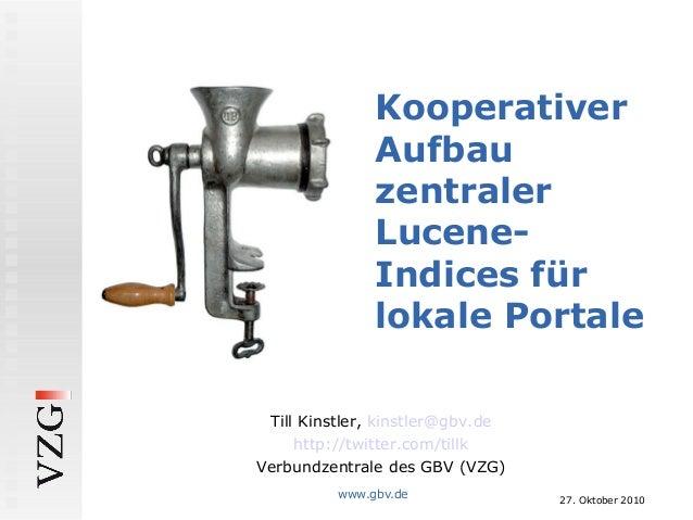 27. Oktober 2010 www.gbv.de Kooperativer Aufbau zentraler Lucene- Indices für lokale Portale Till Kinstler, kinstler@gbv.d...