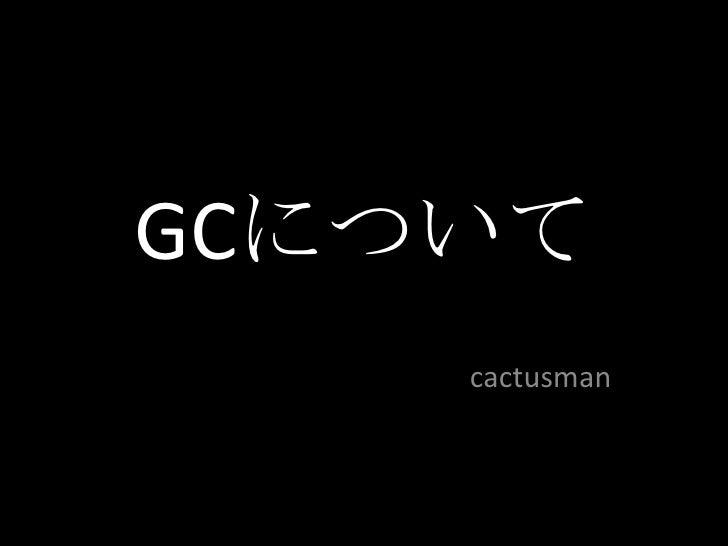 GCについて<br />cactusman<br />