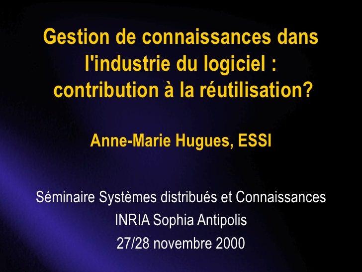 Gestion de connaissances dans l'industrie du logiciel :  contribution à la réutilisation?   Anne-Marie Hugues, ESSI Sémina...