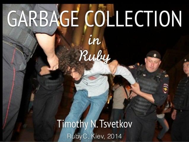 GARBAGE COLLECTION in  Ruby Timothy N.Tsvetkov RubyC, Kiev, 2014