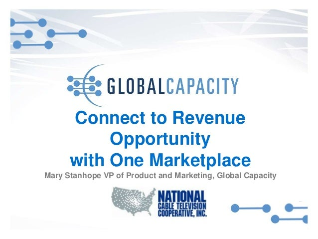 Connect to Revenue Opportunity with One Marketplace Mary Stanhope VP of Product and Marketing, Global Capacity