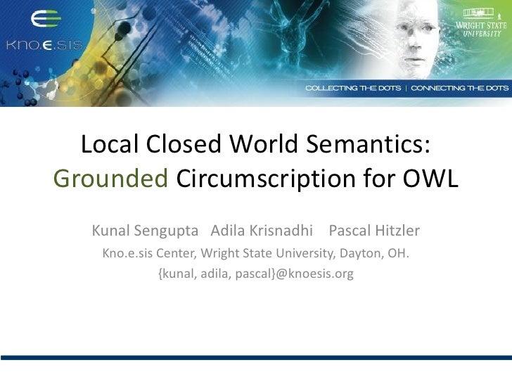 Local Closed World Semantics:Grounded Circumscription for OWL   Kunal Sengupta Adila Krisnadhi Pascal Hitzler    Kno.e.sis...