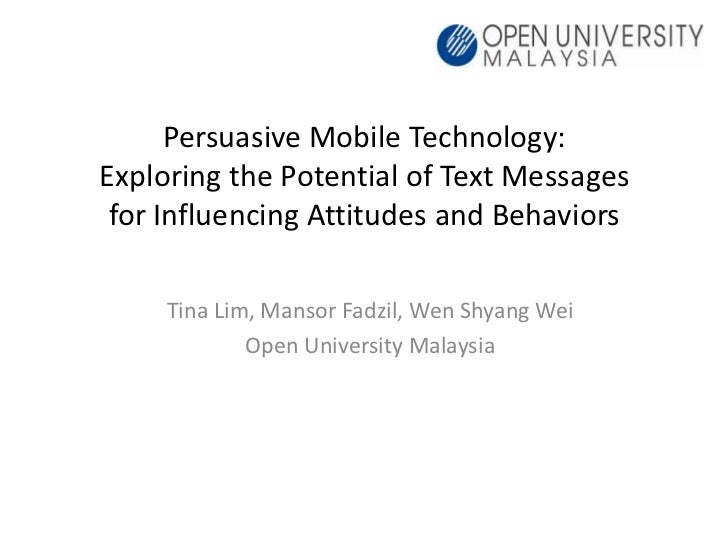 Persuasive Mobile Technology:Exploring the Potential of Text Messages for Influencing Attitudes and Behaviors     Tina Lim...
