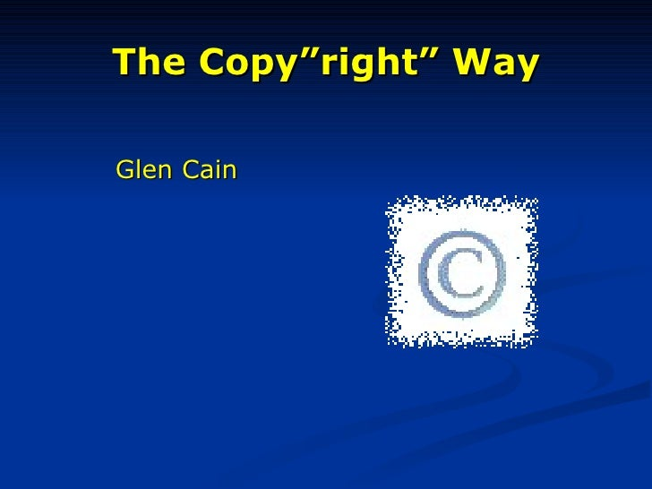 "The Copy""right"" Way <ul><li>Glen Cain </li></ul>"