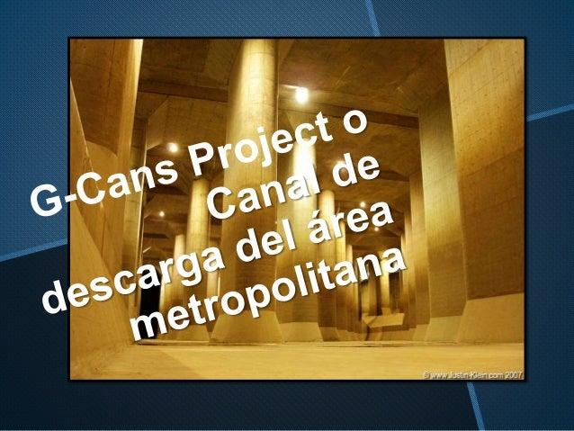 G-Cans Project • Este sistema de alcantarillado esta cerca de Tokyo, en la ciudad de Heijo-kyo. • Esta obra de ingeniería ...