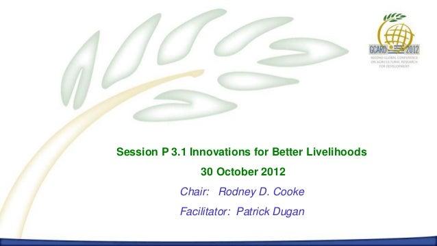 Session P 3.1 Innovations for Better Livelihoods                30 October 2012            Chair: Rodney D. Cooke         ...