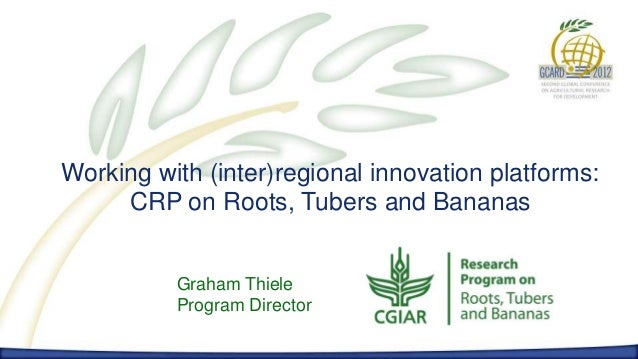 Working with (inter)regional innovation platforms:     CRP on Roots, Tubers and Bananas          Graham Thiele          Pr...