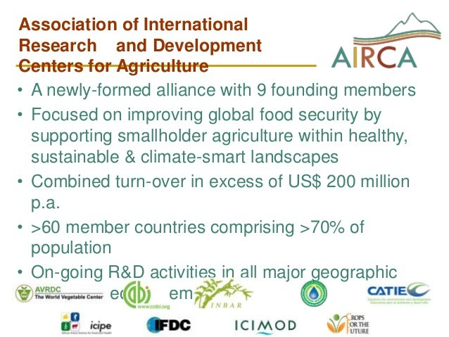 Association of InternationalResearch and DevelopmentCenters for Agriculture• A newly-formed alliance with 9 founding membe...