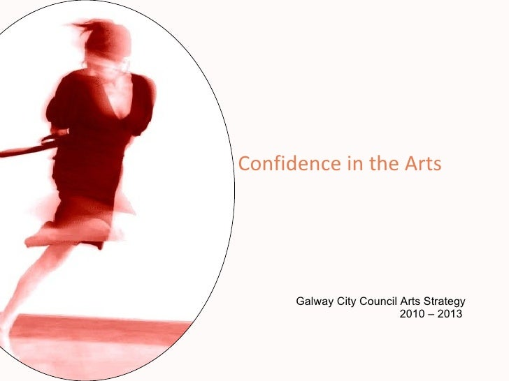 Galway City Council Arts Strategy 2010 – 2013  Confidence in the Arts