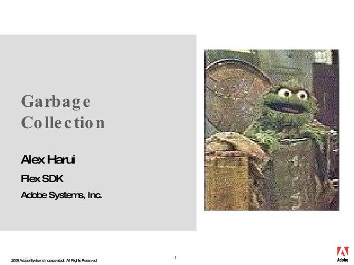 Garbage Collection Alex Harui Flex SDK Adobe Systems , Inc.