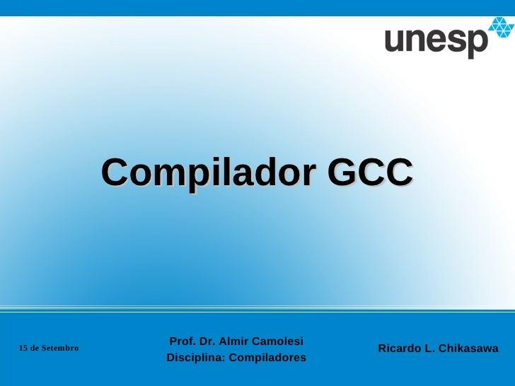 Compilador GCC                   Prof. Dr. Almir Camolesi15 de Setembro                                Ricardo L. Chikasaw...