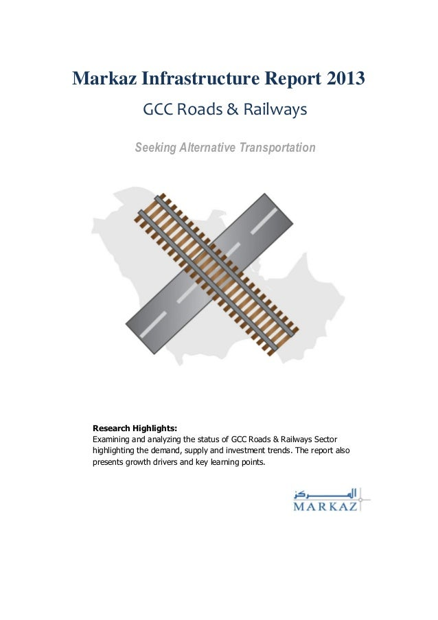 Markaz Infrastructure Report 2013 GCC Roads & Railways Seeking Alternative Transportation Research Highlights: Examining a...