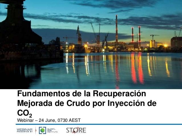 Fundamentos de la Recuperación Mejorada de Crudo por Inyección de CO2 Webinar – 24 June, 0730 AEST