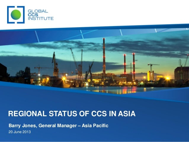 Barry Jones, General Manager – Asia Pacific 20 June 2013 REGIONAL STATUS OF CCS IN ASIA