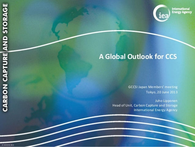 © OECD/IEA 2010 A Global Outlook for CCS GCCSI Japan Members' meeting Tokyo, 20 June 2013 Juho Lipponen Head of Unit, Carb...