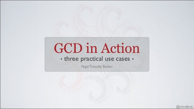GCD in Action • three practical use cases • @mindbrix Nigel Timothy Barber