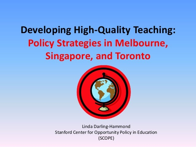 Developing High-Quality Teaching: Policy Strategies in Melbourne,     Singapore, and Toronto                    Linda Darl...