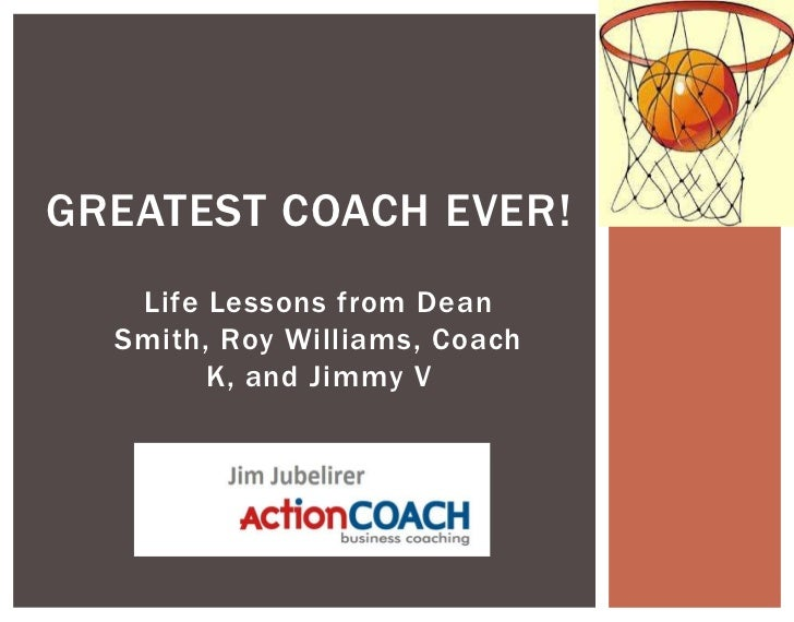 GREATEST COACH EVER!   Life Lessons from Dean  Smith, Roy Williams, Coach        K, and Jimmy V