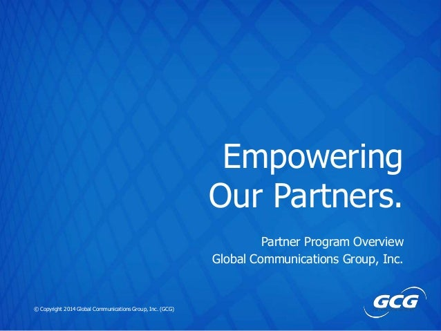 Empowering Our Partners. Partner Program Overview Global Communications Group, Inc.  © Copyright 2014 Global Communication...