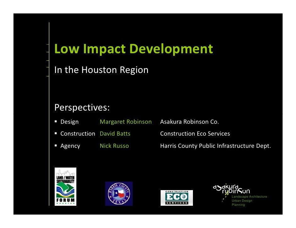 Low Impact DevelopmentIn the Houston RegionPerspectives: Design       Margaret Robinson   Asakura Robinson Co. Constructio...