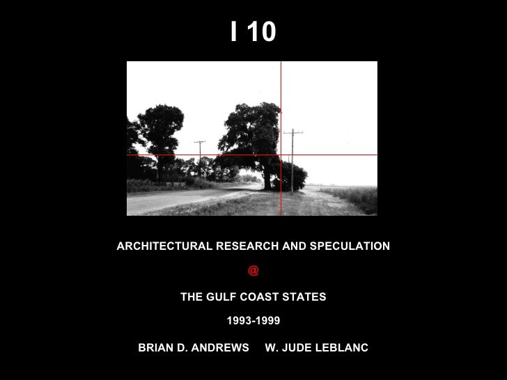 I 10 ARCHITECTURAL RESEARCH AND SPECULATION @ THE GULF COAST STATES BRIAN D. ANDREWS  W. JUDE LEBLANC 1993-1999