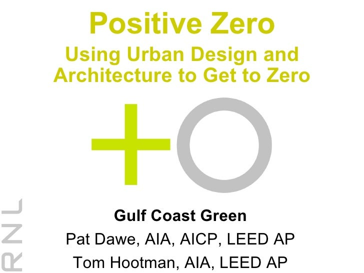 Positive Zero Using Urban Design and Architecture to Get to Zero Gulf Coast Green Pat Dawe, AIA, AICP, LEED AP Tom Hootman...