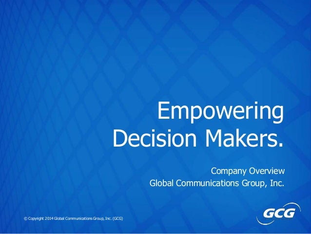 Empowering Decision Makers. Company Overview Global Communications Group, Inc.  © Copyright 2014 Global Communications Gro...