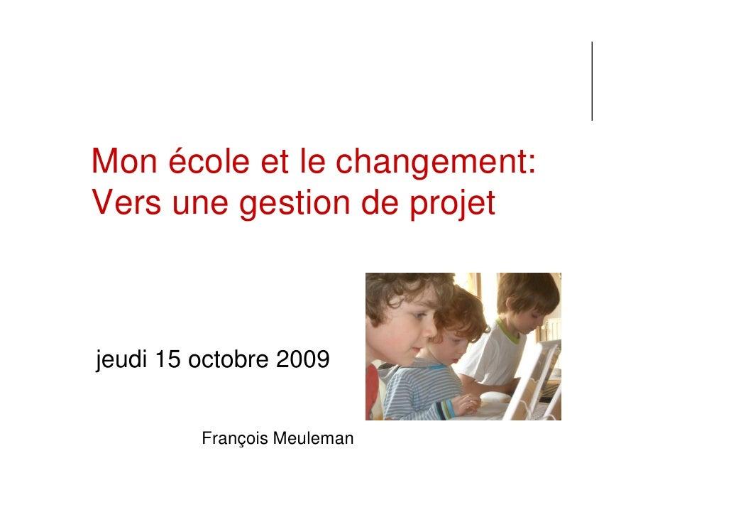 Mon école et le changement: Vers une gestion de projet    jeudi 15 octobre 2009            François Meuleman